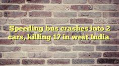 Speeding bus crashes into 2 cars, killing 17 in west India - http://thisissnews.com/speeding-bus-crashes-into-2-cars-killing-17-in-west-india/