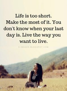 Life Quotes Life is too short. Make the most of it. You don't know when your last day is. Live the way you want to live.