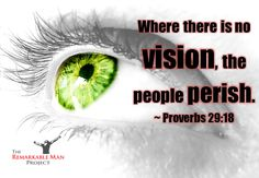 Where there is no vision, the people perish - Proverbs 29:18
