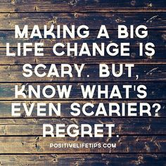Making a big life change is scary. But. know what's even scarier? REGRET.