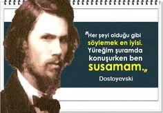 Her şeyi olduğu gibi söylemek en iyisi. Yüreğim şuramda konuşurken ben susamam.    -Dostoyevski