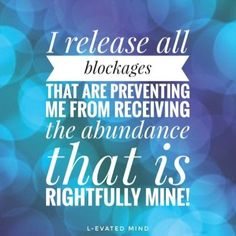 Daily Affirmation: I release all blockages that are preventing me from receiving the abundance that is rightfully mine!