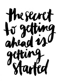 The secret to getting ahead is getting started. Start now!