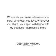 "Debasish Mridha - ""Whenever you smile, whenever you care, whenever you love, whenever you share, your..."". life, inspirational, truth, philosophy, wisdom, happiness, hope, knowledge, education, intelligence, dance, joy, care, spirit, share, love"
