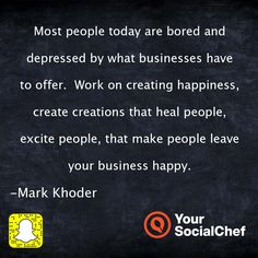 Most people today are bored and depressed by what businesses have to offer.  Work on creating happiness, create creations that heal people, excite people, that make people leave your business happy.