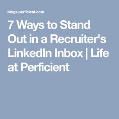 7 Ways to Stand Out in a Recruiter's LinkedIn Inbox   Life at Perficient