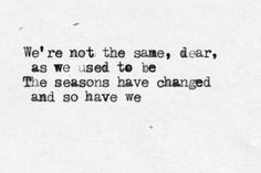 We're not the same, dear, as we used to be. The seasons have changes and so have we.
