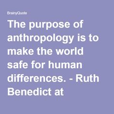 The purpose of anthropology is to make the world safe for human differences. - Ruth Benedict at BrainyQuote Anthropology Major, Forensic Anthropology, Abstract Iphone Wallpaper, Inspiring People, Forensics, Physics, Queens, Purpose, Articles