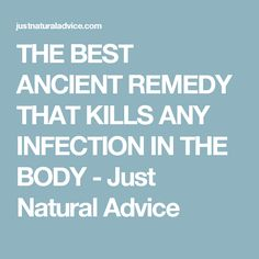 THE BEST ANCIENT REMEDY THAT KILLS ANY INFECTION IN THE BODY - Just Natural Advice