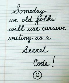 True story-- my supervisor found a note written in cursive and I had to read it for him. We are screwed!