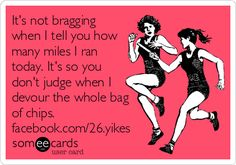 It's not bragging when I tell you how many miles I ran today. It's so you don't judge when I devour the whole bag of chips.