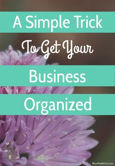 Get Your Business Organized: A Simple Trick To Get You Organized // Bloom Hustle Grow