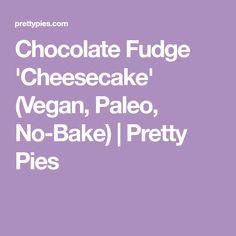 Chocolate Fudge 'Cheesecake' (Vegan, Paleo, No-Bake)   Pretty Pies