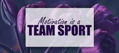 #MondayMotivation: Motivation Is a Team Sport