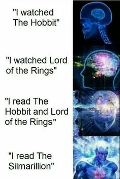 I'm even happy when someone says the at least watched both and God I don't know what I would do if someone had read them.. I wouldn't dare to dream about silmarillion... :(