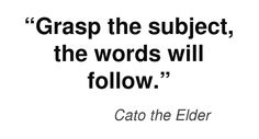 """""""Grasp the subject, the words will follow.""""  Cato the Elder #writing #plainlanguage #quotation"""