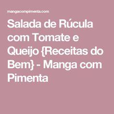 Salada de Rúcula com Tomate e Queijo {Receitas do Bem} - Manga com Pimenta