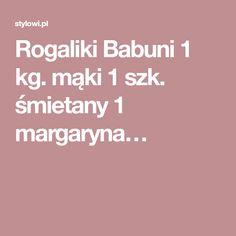Rogaliki Babuni 1 kg. mąki 1 szk. śmietany 1 margaryna…