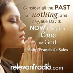 """""""Consider all the past as nothing, and say, like David: Now I begin to love my God."""" -Saint Francis de Sales"""