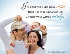 It is easier to build up a child than it is to repair and adult. Choose your words wisely.