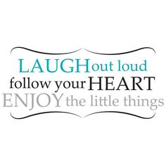 laugh out loud, follow your heart, enjoy the little things #quote