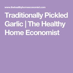 Traditionally Pickled Garlic | The Healthy Home Economist