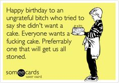 Happy birthday to an ungrateful bitch who tried to say she didn't want a cake. Everyone wants a fucking cake. Preferrably one that will get us all stoned.