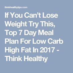 If You Can't Lose Weight Try This, Top 7 Day Meal Plan For Low Carb High Fat In 2017 - Think Healthy