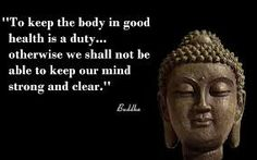 To keep the body in good health is a duty...otherwise we shall not be able to keep our mind strong and clear. - Buddha
