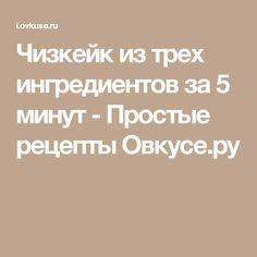 Чизкейк из трех ингредиентов за 5 минут - Простые рецепты Овкусе.ру