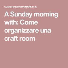 A Sunday morning with: Come organizzare una craft room