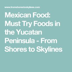 Mexican Food: Must Try Foods in the Yucatan Peninsula - From Shores to Skylines