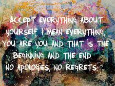 Accept everything about yourself. I mean everything. You are you and that us the beginning and the end. No apologies, no regrets.