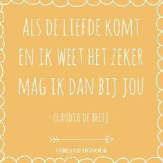 Als de liefde komt en ik weet het zeker, mag ik dan bij jou. - Claudia de breij // #quote // liefde // Girls of honour