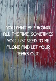 You can't be strong all the time. Sometimes you just need to be alone and let your tears out. - 20  Quotes about Falling Apart  <3 <3