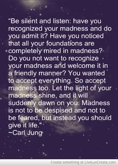 """""""¿Te has dado cuenta de que todos tus cimientos están completamente atascados en la locura? ¿No quieres reconocer tu locura y darle la bienvenida con amabilidad? Acepta todo, así que acepta la locura, que la luz de tu locura resplandezca, y de repente te surja: la locura no debe ser despreciada y no ser temida, sino que debes darle vida """". -Carl Jung rrpate sompthing en live Crear rom  Uhm..yeah, not so sure I should open that Pandora's box. Partial quote from 'Red Book.'"""
