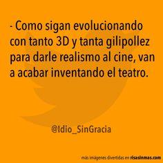 Como sigan evolucionando con tanto 3D y tanta gilipollez para darle realismo al cine, van a acabar inventando el teatro.
