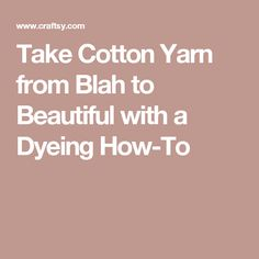 Take Cotton Yarn from Blah to Beautiful with a Dyeing How-To