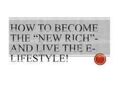 how-to-become-the-new-rich-and-live-the-e-lifestyle by Jordan Schultz via Slideshare