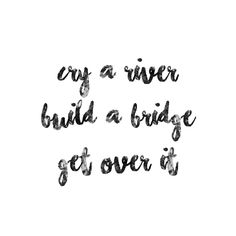 Cry A River Build A Bridge And Get Over It Just Things I Like