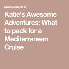 Katie's Awesome Adventures: What to pack for a Mediterranean Cruise