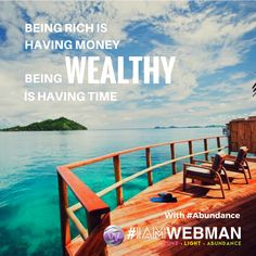 Being rich is having money, being wealthy is having time. #abundance #IAMWEBMAN
