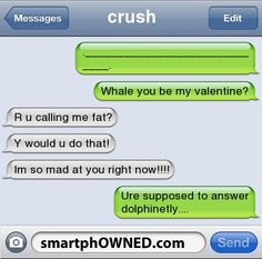 Relationships - crush          ._____________________________.whale you be my valentine?r u calling me fat?y would u do that!im so mad at you right now!!!!ure supposed to answer dolphinetly....