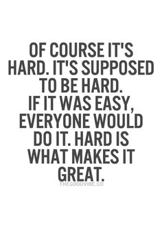 Of course it's hard. It's supposed to be hard. If it was easy, everyone would do it. Hard is what makes it great.