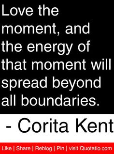 Love the moment, and the energy of that moment will spread beyond all boundaries. - Corita Kent #quotes #quotations