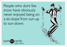 People who dont like snow have obviously never enjoyed being on a ski-slope from sun-up to sun-down.