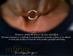 """This necklace is a goldtone ring on saddle suede lace. It can be worn as a choker or longer. It ties at the back of the neck. I call it the """"Karma Necklace"""". Karma is simply the process of cause and effect. A karmic experience is a challenge to an individual to reconsider a choice, or an attitude. So wear your necklace to keep the circle positive, peaceful and loving. It can also be worn as a symbol of infinity, or a symbol of eternity! $20"""