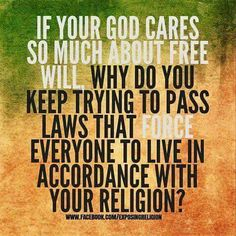 Atheism, Religion, God is Imaginary. If your god cares so much about free will, why do you keep trying to pass laws that FORCE everyone to live in accordance with your religion?