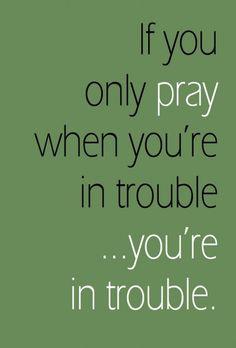 Pray always. :)