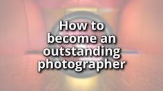 How to become an outstanding photographer
